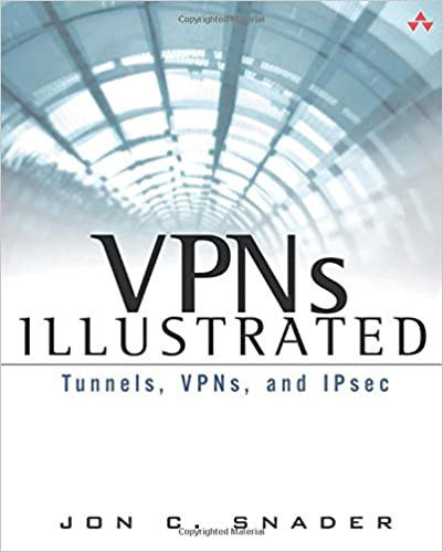 VPNs Illustrated: Tunnels, VPNs, and IPsec: Tunnels, VPNs, and IPsec