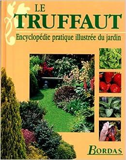 Amazon.fr - LE TRUFFAUT. Encyclopédie pratique illustrée du jardin ...