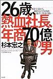 「26歳、熱血社長、年商70億の男」杉本 宏之