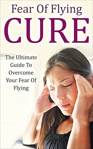 Fear Of Flying Cure: The Ultimate Guide To Overcome Your Fear Of Flying (Aviophobia, Flight Phobia, Flying Phobia) by [Scott, James]