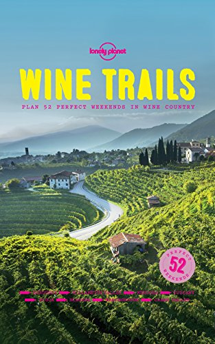 Wine Trails: 52 Perfect Weekends in Wine Country by Lonely Planet Food