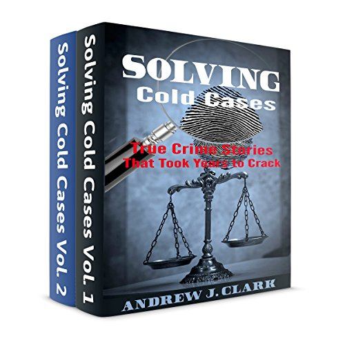 Solving Cold Cases Box Set: 2 Books in 1: True Crime Stories That Took Years to Crack, Books 1 and 2 by Andre J. Clark
