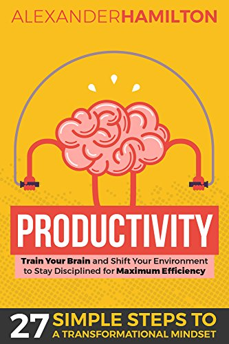 Productivity: Train Your Brain And Shift Your Environment to Stay Disciplined For Maximum Efficiency: 27 Simple Steps to a Transformational Mindset (Productivity, Focus, Management)