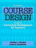 Course Design : A Guide to Curriculum Development for Teachers, Posner, George J., 0801317800