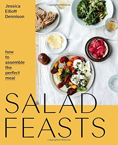 Salad Feasts: How to Assemble the Perfect Meal by Jessica Elliott Dennison