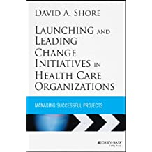 Launching and Leading Change Initiatives in Health Care Organizations: Managing Successful Projects (Jossey-Bass Public Health Book 213) (English Edition)