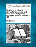 Treatise on the law of corporations : general and local, public and private : aggregate and sole. Volume 1 Of 2, Platt Potter, 1240186223