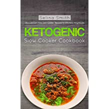Ketogenic Slow Cooker Cookbook: Ultra Low Carb Keto Slow Cooker Recipes for Effortless Weight Loss