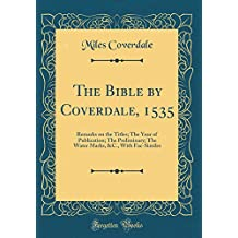 The Bible by Coverdale, 1535: Remarks on the Titles; The Year of Publication; The Preliminary; The Water Marks, &C., with Fac-Similes (Classic Reprint)
