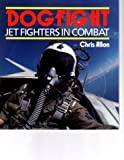 Dogfight : Jet Fighters in Combat, Allen, Chris, 0850458668