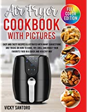 Air Fryer Cookbook with Pictures: Easy and Tasty Recipes Illustrated with many Suggestions and Tricks on How to Cook, Fry, Grill and Roast your Favorite Food in a Quick and Healthy Way