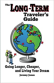 The Long-Term Traveler's Guide: Going Longer, Cheaper, and Living Your Dream