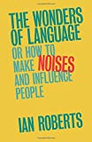 The Wonders of Language: Or How to Make Noises and Influence People