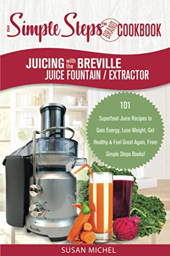 Juicing with the Breville Juice Fountain Extractor: A Simple Steps Brand Cookbook: 101 Superfood Juice Recipes to Gain Energy, Lose Weight, Get ... Again, From Simple Steps Books! (Living Well) by Susan Michel