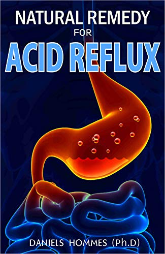 NATURAL REMEDY FOR ACID REFLUX : Your Best Solution to Prevention, Treatment, Cures, and Relief