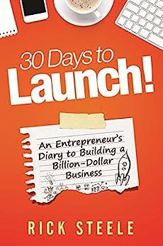 30 Days to Launch!: An Entrepreneurs Diary To Building A Billion Dollar Business por [Steele, Rick]