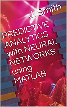 PREDICTIVE ANALYTICS with NEURAL NETWORKS using MATLAB eBook: J