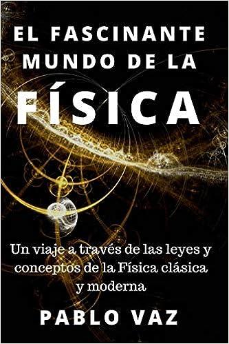 El fascinante mundo de la Fisica: Un viaje a traves de las leyes y conceptos de la Fisica clasica y moderna: Amazon.es: Pablo Vaz: Libros