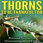 Thorns to be Thankful For: Personal Stories of Overcoming Hard Times | Rachel Rofe,Anna George,Anna Jones,Ash Brookway,Cherry-Ann Carew,Dan Klatt