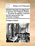 Christ's Miracles No Allegories a Sermon by Prideaux Sutton, to Which Is Added, a Sermon on the Resurrection by Thomas Hodges, Prideaux Sutton, 1140955810