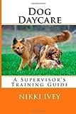 Dog Daycare: a Supervisor's Training Guide, Nikki Ivey, 1495276503