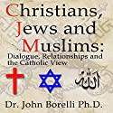 Christians, Jews and Muslims: Dialogue, Relationship and the Catholic View Speech by Lohn Borelli Narrated by John Borelli