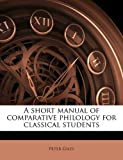 A Short Manual of Comparative Philology for Classical Students, Peter Giles, 1177864282