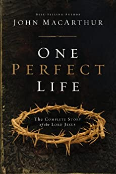 One Perfect Life: The Complete Story of the Lord Jesus by [MacArthur, John F.]