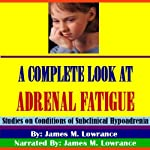 A Complete Look at Adrenal Fatigue: Studies on Conditions of Subclinical Hypoadrenia | James M. Lowrance