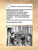 Medical Cautions, for the Consideration of Invalids; Those Especially Who Resort to Bath, James Makittrick Adair, 1170546730