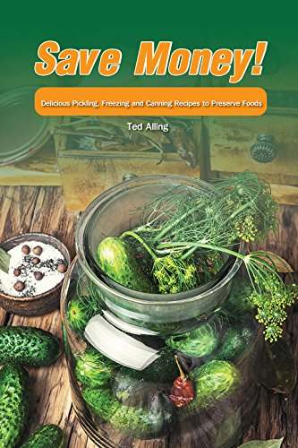 Save Money!: Delicious Pickling, Freezing and Canning Recipes to Preserve Foods by Ted Alling