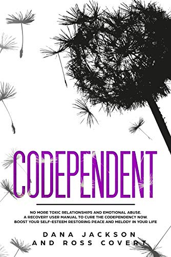 Codependent: No more Toxic Relationships and Emotional Abuse.  A Recovery User Manual to Cure Codependency Now. Boost Your Self-Esteem Restoring Peace and Melody in Your Life by [Jackson, Dana, Covert, Ross]
