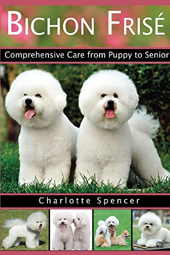 Bichon Frisé: Comprehensive Care from Puppy to Senior; Care, Health, Training, Behavior, Understanding, Grooming, Showing, Costs and much more (Breeds Bichon Frise)