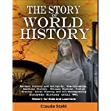 The Story of World History: Ancient History and Antiquity, Pre-Columbian, American History, Chinese History, Indian History, Asian History and All Encompassing European History until World War 1