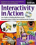 Interactivity in Action : Case Studies of Way Cool Web Sites, Multimedia Masterworks, Innovative Games and Other Successful Interactive Products, , 0879304812