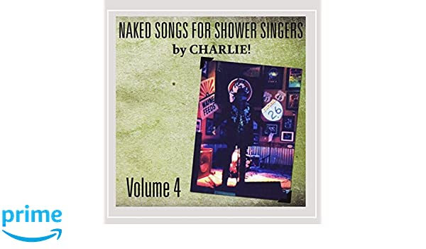 Charlie! - Naked Songs for Shower Singers, Vol. IV - Amazon ...