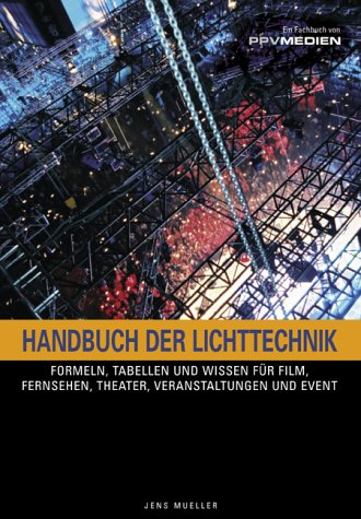 Handbuch der Lichttechnik: Formeln, Tabellen und Praxiswissen Know-How für Film, Fernsehen, Theater, Veranstaltungen und Events