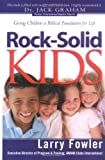 Rock-Solid Kids : Giving Children a Biblical Foundation for Life, Fowler, Larry, 0830737324