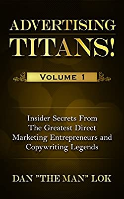 Advertising Titans! Vol 1: Insiders Secrets From The Greatest Direct Marketing Entrepreneurs and Copywriting Legends (Advertising Titans!: Insiders Secrets ... Entrepreneurs and Copywriting Legends)