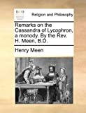 Remarks on the Cassandra of Lycophron, a Monody by the Rev H Meen, B D, Henry Meen, 1170492789