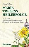 """Maria Treben's Heilerfolge: Briefe und Berichte von Heilerfolgen mit dem Kräuterbuch """"Gesundheit aus der Apotheke Gottes"""""""