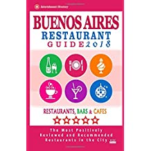 Buenos Aires Restaurant Guide 2018: Best Rated Restaurants in Buenos Aires, Argentina - 500 Restaurants, Bars and Cafés recommended for Visitors, 2018