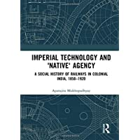 Imperial Technology and 'Native' Agency (Open Access): A Social History of Railways in Colonial India, 1850-1920 (Empires and the Making of the Modern World, 1650-2000)