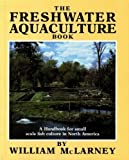 The Freshwater Aquaculture Book : A Handbook for Small Scale Fish Culture in North America, McLarney, William O., 0881790184