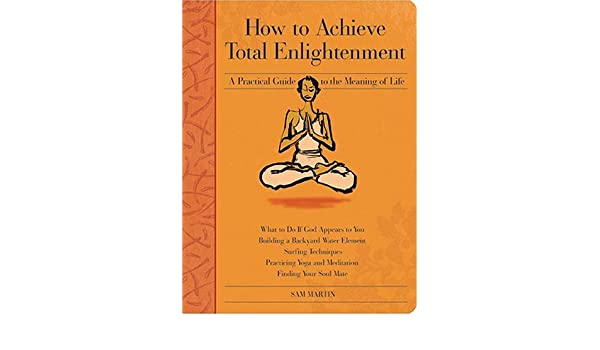 How to Achieve Total Enlightenment: A Practical Guide to the Meaning of Life