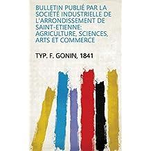 Bulletin publié par la Société industrielle de l'arrondissement de Saint-Etienne: agriculture, sciences, arts et commerce