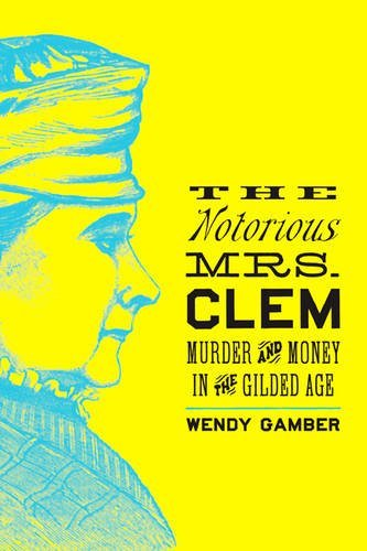 Read Online The Notorious Mrs. Clem: Murder and Money in the Gilded Age PDF