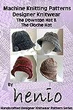 Machine Knitting Pattern: Downton Hat & Cloche Hat (Henio Handcrafted Designer Knitwear Single Pattern Series Book 1)