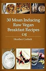 30 Moan Inducing Raw Vegan Breakfast Recipes (Moan Inducing Raw Vegan Recipes Book 1)