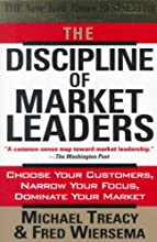 The Discipline of Market Leaders: Choose Your Customers, Narrow Your Focus, Dominate Your Market Th